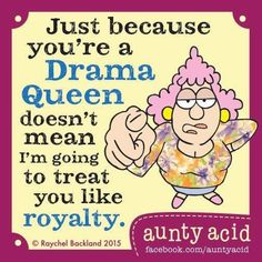 Just because you are a drama queen....
