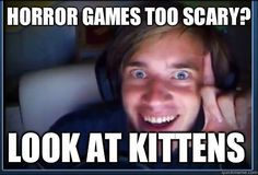 pewdiepie meme | Horror games too scary Look at kittens - Pewdiepie