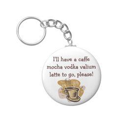 I'll have a caffe mocha vodka valium latte to go please. Funny keyring