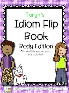 """Thank you for your interest in my Idiom Flip Books.  You will find three different versions in this product so you can select or students can have choice. All idioms have something to do with a """"body part'.  Included you will find such idioms as:""""Cat got your tongue?""""*Get out of my hair.*We don't see eye to eye.*Keep a stiff upper lip.*He has a green thumb.*Can you lend me a hand?*You are pulling my leg.AND MANY MORE....Students can select on page in each size, totaling five separate sheets."""