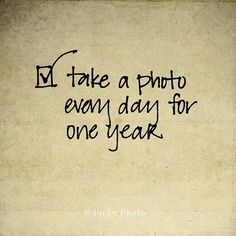 Bucket List: Take a photo every day for one year...hmm, this would be cool to look at the very end of the year!