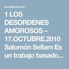 1 LOS DESORDENES AMOROSOS – 17.OCTUBRE.2010 Salomón Sellam Es un trabajo basado en mi experiencia. He encontrado algo que vamos a aplicar enseguida ya que vamo…