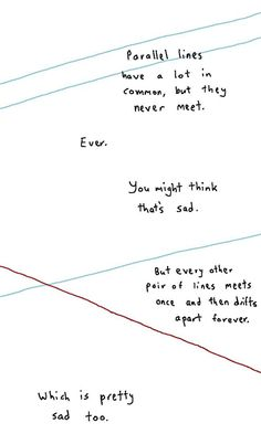 Math has feelings too. Parallel lines have a lot in common, but the never meet. You might think that's sad. But every other pair of lines meets once and then drifts apart forever. Which is pretty sad too. Poetry Quotes, Sad Quotes, Quotes To Live By, Inspirational Quotes, Humor Quotes, Sad Poems, People Quotes, Famous Quotes, Motivational Quotes