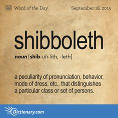 Dictionary.com's Word of the Day - shibboleth - a peculiarity of pronunciation, behavior, mode of dress, etc., that distinguishes a particular class or set of persons.