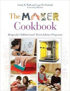 The Maker Cookbook: Recipes for Children's and 'Tween Library Programs: Cindy R. Wall, Lynn M. Pawloski
