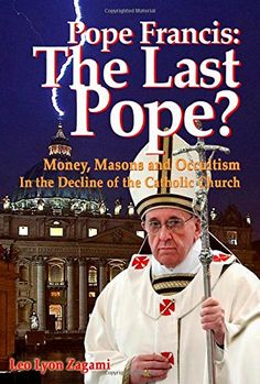 Pope Francis: The Last Pope?: Money, Masons and Occultism in the Decline of the Catholic Church - http://holesinthefoam.us/pope-francis-the-last-pope-money-masons-and-occultism-in-the-decline-of-the-catholic-church/