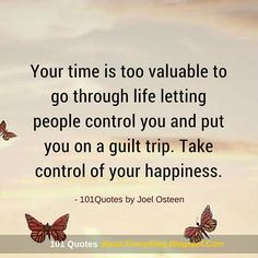 Your time is too valuable to go through life letting people control you and put you on a guilt trip. Take control of your happiness. -Joel Osteen