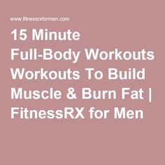 15 Minute Full-Body Workouts To Build Muscle & Burn Fat | FitnessRX for Men
