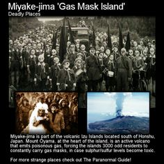 Miyake-jima 'Gas Mask Island'. Well here is one for your next tourist stop - an island where everyone needs to have quick access to gas mask incase the nearby volcano is having a bad day. Head to this link to read more: http://www.theparanormalguide.com/blog/miyake-jima-gas-mask-island
