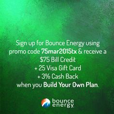 Sign up with promo code 75mar2015tx & you'll receive a $75 Bill Credit + $25 Visa Gift Card + 3% Cash Back when you Build Your Own Plan with Bounce Energy. Just enter the promo code 75mar2015tx in the promotional code field on the checkout page and after you pay your first bill on time, you'll get your bill credit! Texas and new customers only.
