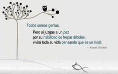 """""""Todos somos genios. Pero si juzgas a un pez por su habilidad de trepar arboles, vivirá toda su vida pensando que es un inútil"""". Albert Einstein."""