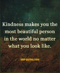 Kindness Makes You The Most Beautiful Person... In The World... No Matter What You Look Like....