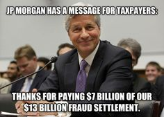 This is so disgusting. jp morgan is loaded, they can pay their own damn bills. if they cannot, they can go out of business. they are NOT too big to fail.