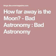 How far away is the Moon? - Bad Astronomy : Bad Astronomy