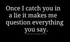 One lie casts aspersions on every 'I love you' and every 'I'm sorry.' If they lie about little things, they're practicing for big lies. Liars cheat, cheaters lie and betrayal is just waiting to make its entrance.