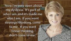 Now I'm very open about my dyslexia.  It's part of who I am and its made me who I am.  If you want strategic thinking, come to me.  If you want linear thinking, don't come to me. -Diane Swonk
