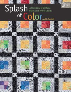 Splash of Color: A Rainbow of Brilliant Black and White Quilts by Jackie Kunkel My book cover!!! Yay!! I can finally share! Click on the photo it will take you to the site where you can be notified when the book is released and receive a signed copy!!! Soooooooo excited!