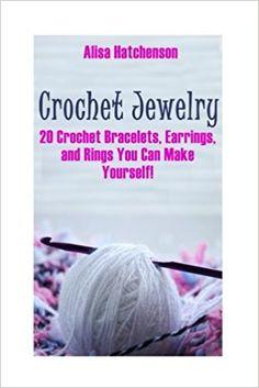 Crochet Jewelry: 20 Crochet Bracelets, Earrings, and Rings You Can Make Yourself!