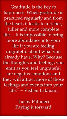 """Gratitude is the key to happiness. When gratitude is practiced regularly and from the heart, it leads to a richer, fuller and more complete life… It is impossible to bring more abundance into your life if you are feeling ungrateful about what you already have. Why? Because the thoughts and feelings you emit as you feel ungrateful are negative emotions and they will attract more of those feelings and events into your life."""" ~ Vishen Lakhiani Tuchy Palmieri Paying it forward"""