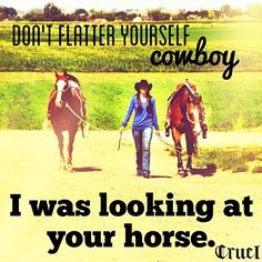Don't flatter yourself cowboy:) Dont flatter yourself cowboy:) – Horses Funny – Funny Horse Meme – – Dont flatter yourself cowboy:) Horses Funny Funny Horse Meme - Art Of Equitation Cowgirl Quote, Cowgirl And Horse, My Horse, Horse Girl, Rodeo Cowgirl, Horse Tack, Horse Riding Quotes, Horse Quotes, Horse Sayings