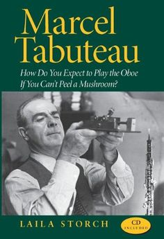 Marcel Tabuteau: How Do You Expect to Play the Oboe If You Can't Peel a Mushroom? by Laila Storch,http://www.amazon.com/dp/0253349494/ref=cm_sw_r_pi_dp_fcNFsb166TMFVKF8