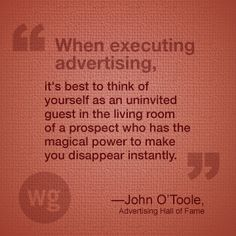 Think of yourself as an uninvited guest.  #Advertising #Quote