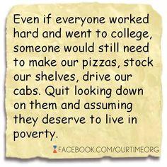 Even if everyone worked hard and went to college, someone would still need to make our pizzas, stock our shelves, drive our cabs. Quit looking down on them and assuming they deserve to live in poverty.