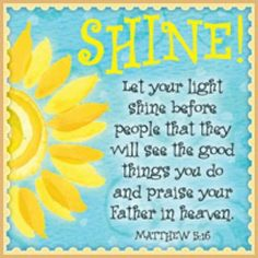 Matthew 5:16 Let your light shine before people, that they will see the good things you do and praise your Father in heaven.
