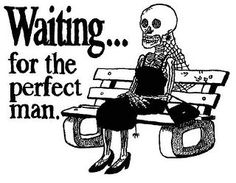 Waiting for the perfect man...:-)