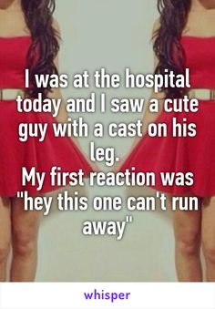 "Someone posted a whisper, which reads ""I was at the hospital today and I saw a cute guy with a cast on his leg. My first reaction was ""hey this one can't run away"""" Haha Funny, You Funny, Funny Memes, Hilarious, Lol, Funny Stuff, Jokes, Whisper App Confessions, Funny Stories"