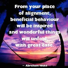 From my place of alignment, beneficial behaviour is inspired and wonderful things unfold with great ease.