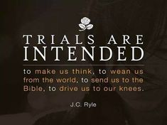 ✟♥  ✞  ♥✟ Trials are intended To make us think, To wean us from the world, To send us To the Bible,  To drive us to our knees.  {J.C. Ryle}       ✟  ♥✞♥  ✟   TRAILS, ADVERSITY AND TRIBULATION ! YOU MAY NEED THIS TODAY !The bible makes it very clear that living for Christ in a fallen world is not easy in fact Acts 14:22 says,' Exhorting them to continue in the faith and that we must through much tribulation enter into the kingdom of God.' Notice two key words, 'must' and 'much.' ✟♥  ✞  ♥✟