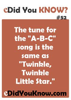 "The tune for the ""A-B-C"" song is the same as ""Twinkle, Twinkle Little Star."" ► Click here for more: eDidYouKnow.com"