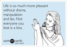 Life is so much more pleasant without drama, manipulation and lies. Not everyone you lose is a loss.