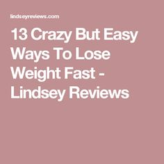 13 Crazy But Easy Ways To Lose Weight Fast - Lindsey Reviews