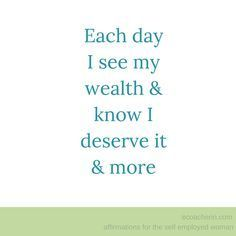 each day i see my wealth and KNOW i deserve it and more.