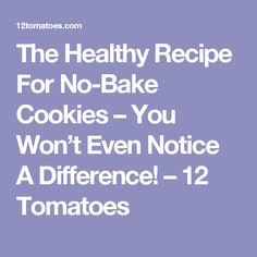 The Healthy Recipe For No-Bake Cookies – You Won't Even Notice A Difference! – 12 Tomatoes