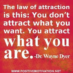 Interesting quote. 'Law of attraction: you don't attract what you want, you attract what you are.' ~ Dr. Wayne Dyer.