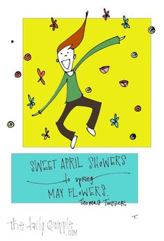 Sweet April showers do spring May flowers. [Thomas Tusser]