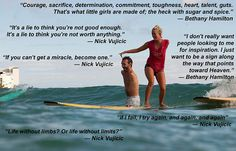 These are some quotes I love from Nick Vujicic, who has no arms or legs and from pro surfer Bethany Hamilton who lost her arm in a shark attack while surfing. They are some powerful quotes, made all the more powerful because of the people who said them. Nick Vujicic, Soul Surfer Quotes, Bethany Hamilton Quotes, Positive Words, Life Lessons, How To Find Out, Surfing, Inspirational Quotes, Motivational