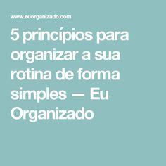 5 princípios para organizar a sua rotina de forma simples — Eu Organizado