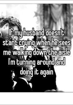 If my husband doesn't start crying when he sees me walking down the aisle I'm turning around and doing it again