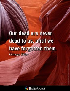 Our dead are never dead to us, until we have forgotten them. - George Eliot