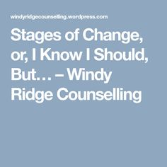 Stages of Change, or, I Know I Should, But… – Windy Ridge Counselling