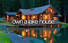 Own a lake house. Bucket list