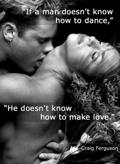 If a man doesn't know how to dance, he doesn't know how to make love ... TRUE!