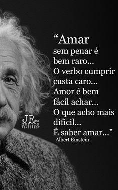 Amar sem penar é bem raro...O verbo cumprir custa caro...Amor é bem fácil achar...O que acho mais difícil...É saber amar...  Albert Einstein