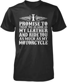 I promise to treat you as good as my leather and ride you as much as my motorcycle! The perfect T-Shirt for anyone who loves their motorcycle! Order yours today. Premium, Women's Fit & Long Sleeve T-S