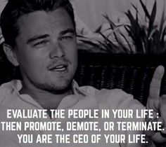 EVALUATE THE PEOPLE IN YOUR LIFE, THEN PROMOTE, DEMOTE, OR TERMINATE. YOU ARE THE CEO OF YOUR LIFE.