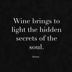 Wine brings to light the hidden secrets of the soul.